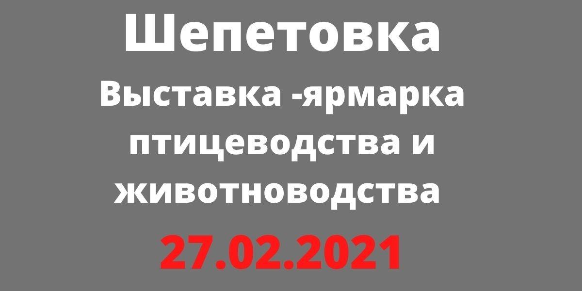 Выставка -ярмарка птицеводства и животноводства 27.02.2021 Шепетовка